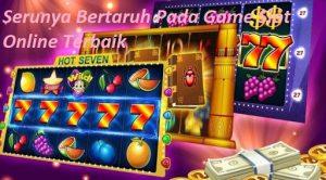 Serunya Bertaruh Pada Game Slot Online Terbaik